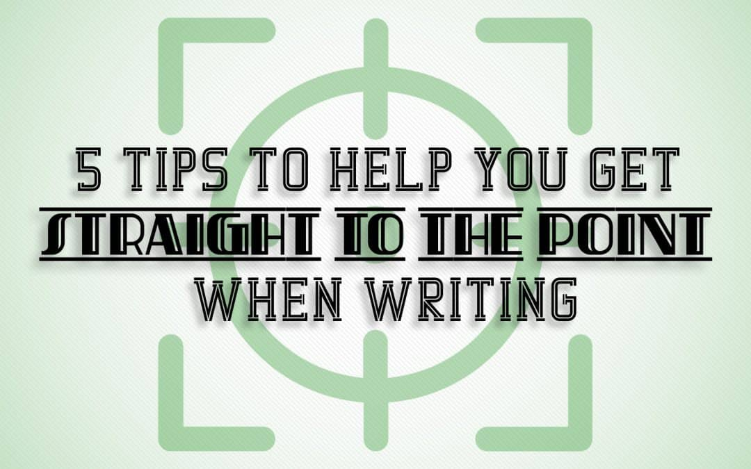 5 Tips to Help You Get Straight to the Point When Writing